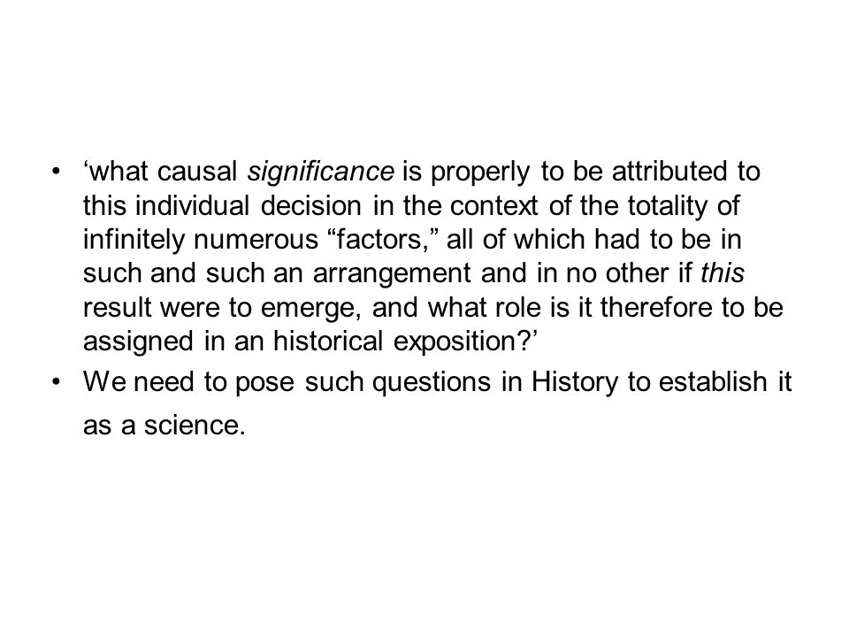 'what causal significance is properly to be attributed to this individual decision in the context of the totality of infinitely numerous factors, all of which had to be in such and such an arrangement and in no other if this result were to emerge, and what role is it therefore to be assigned in an historical exposition '