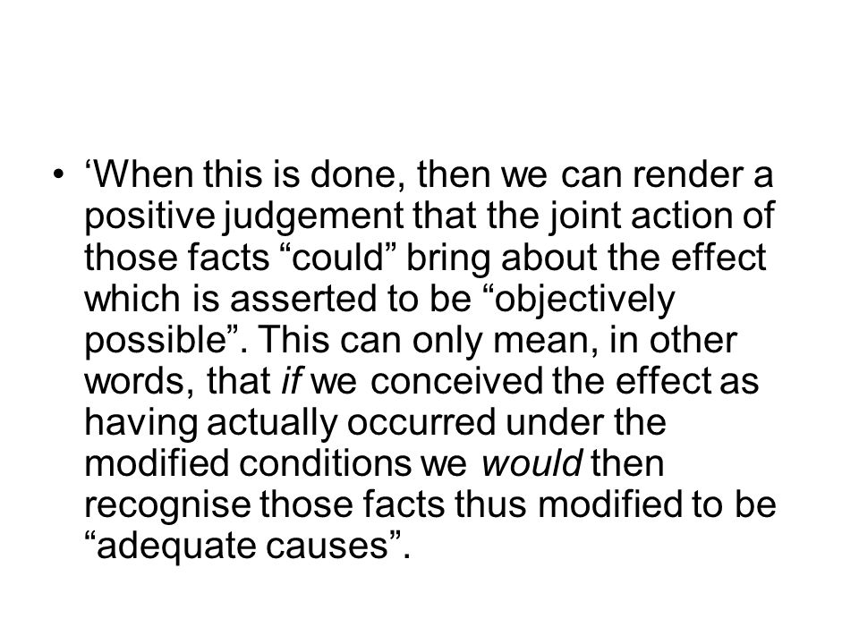 'When this is done, then we can render a positive judgement that the joint action of those facts could bring about the effect which is asserted to be objectively possible .