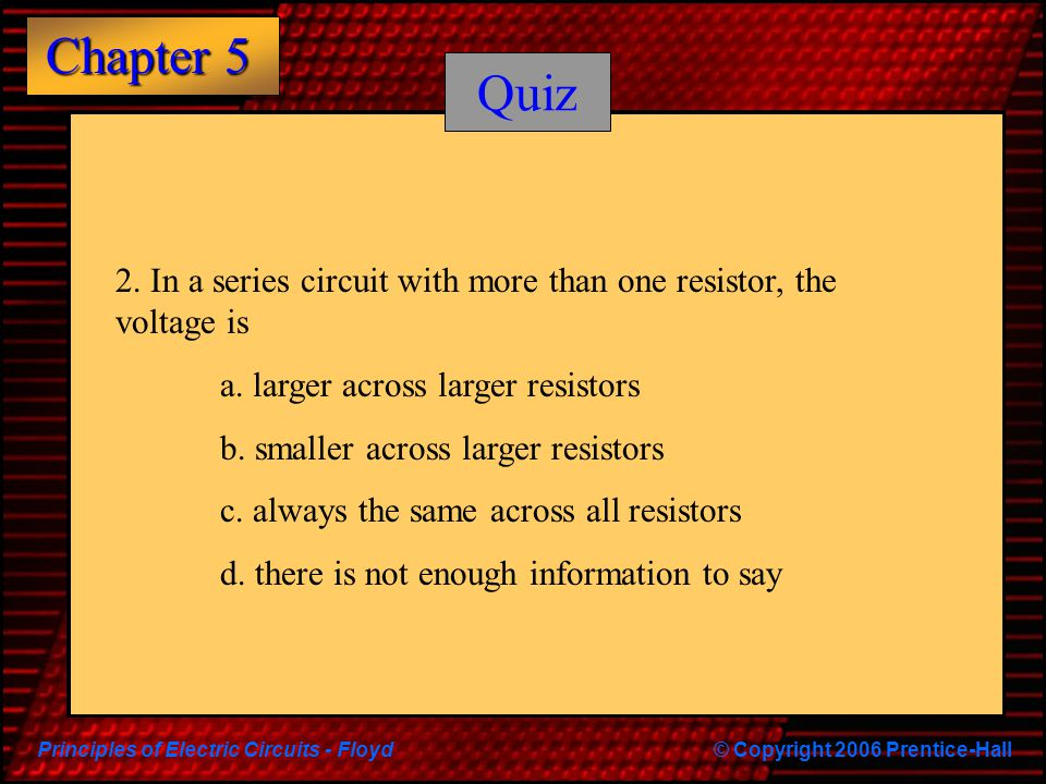 Quiz 2. In a series circuit with more than one resistor, the voltage is. a. larger across larger resistors.