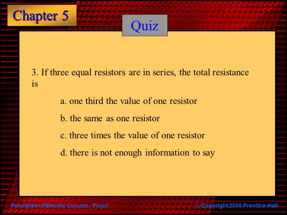 Quiz 3. If three equal resistors are in series, the total resistance is. a. one third the value of one resistor.