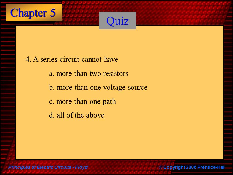 Quiz 4. A series circuit cannot have a. more than two resistors