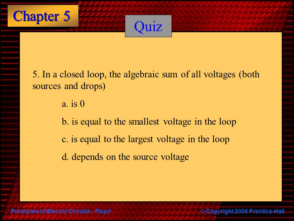 Quiz 5. In a closed loop, the algebraic sum of all voltages (both sources and drops) a. is 0. b. is equal to the smallest voltage in the loop.