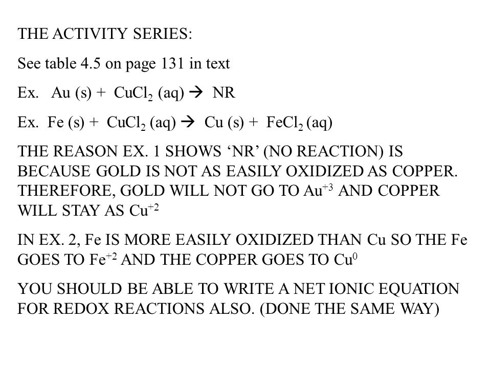 THE ACTIVITY SERIES: See table 4.5 on page 131 in text. Ex. Au (s) + CuCl2 (aq)  NR. Ex. Fe (s) + CuCl2 (aq)  Cu (s) + FeCl2 (aq)