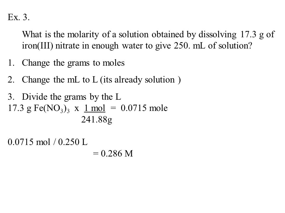 Ex. 3. What is the molarity of a solution obtained by dissolving 17.3 g of iron(III) nitrate in enough water to give 250. mL of solution