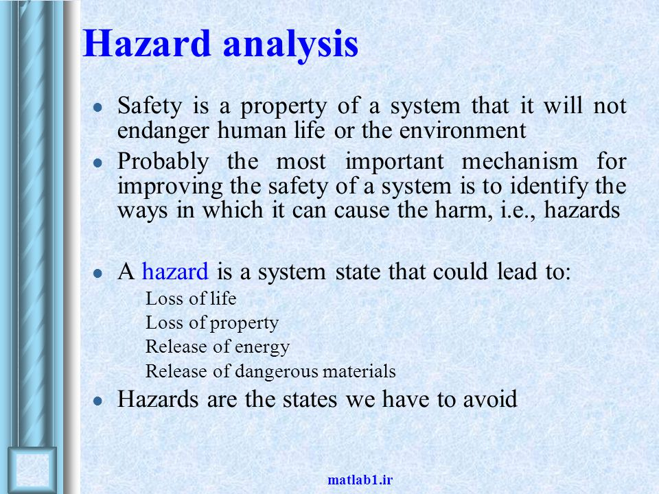 Hazard analysis Safety is a property of a system that it will not endanger human life or the environment.