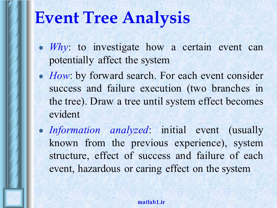 Event Tree Analysis Why: to investigate how a certain event can potentially affect the system.
