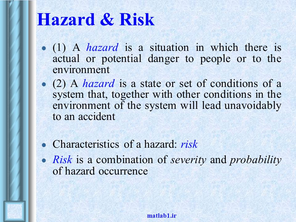 Hazard & Risk (1) A hazard is a situation in which there is actual or potential danger to people or to the environment.