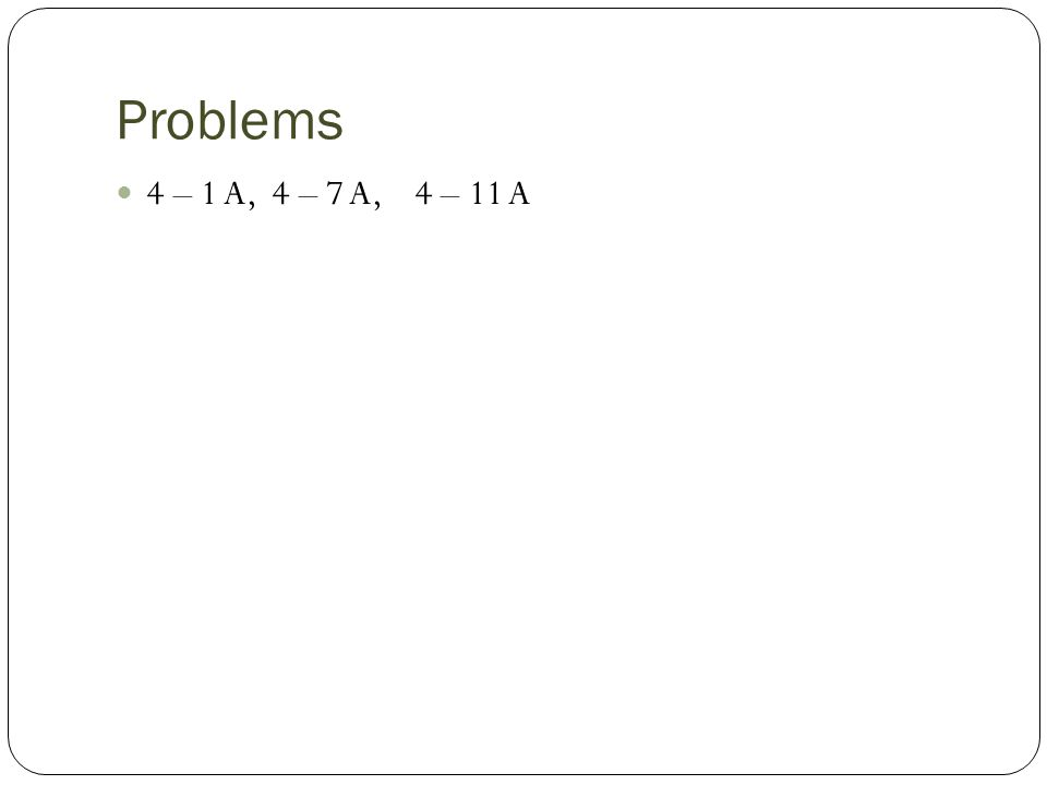 Problems 4 – 1 A, 4 – 7 A, 4 – 11 A
