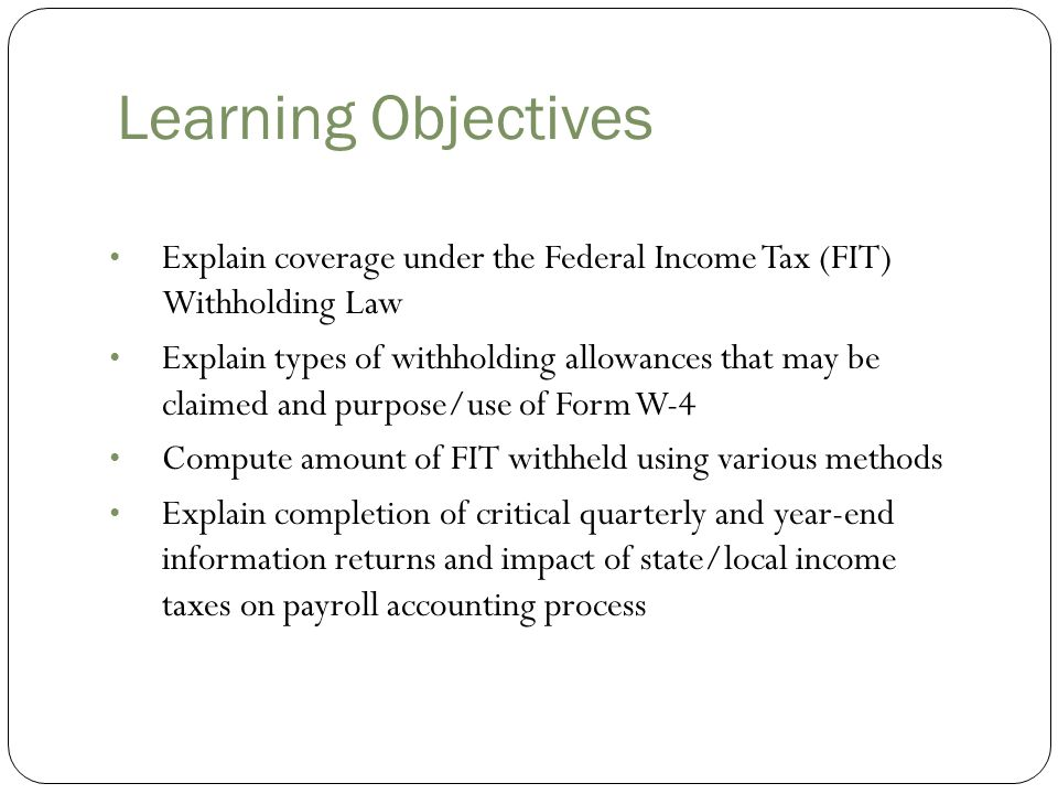 Learning Objectives Explain coverage under the Federal Income Tax (FIT) Withholding Law.