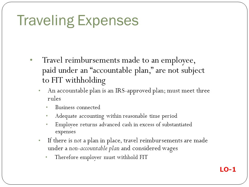 Traveling Expenses Travel reimbursements made to an employee, paid under an accountable plan, are not subject to FIT withholding.