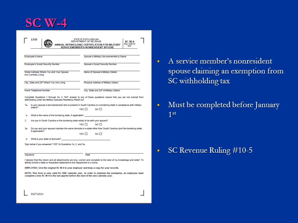 SC W-4 A service member's nonresident spouse claiming an exemption from SC withholding tax. Must be completed before January 1st.