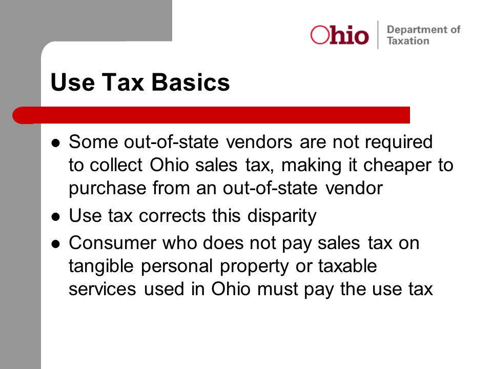 Use Tax Basics Some out-of-state vendors are not required to collect Ohio sales tax, making it cheaper to purchase from an out-of-state vendor.