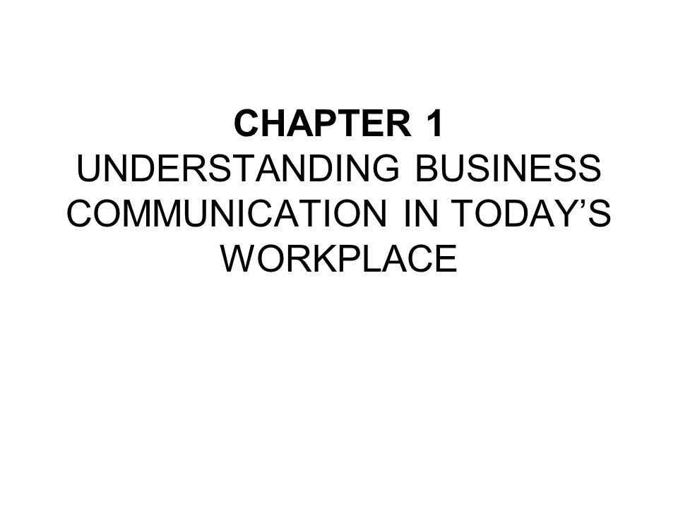 CHAPTER 1 UNDERSTANDING BUSINESS COMMUNICATION IN TODAY'S WORKPLACE