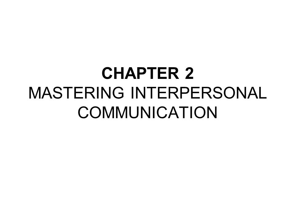 CHAPTER 2 MASTERING INTERPERSONAL COMMUNICATION