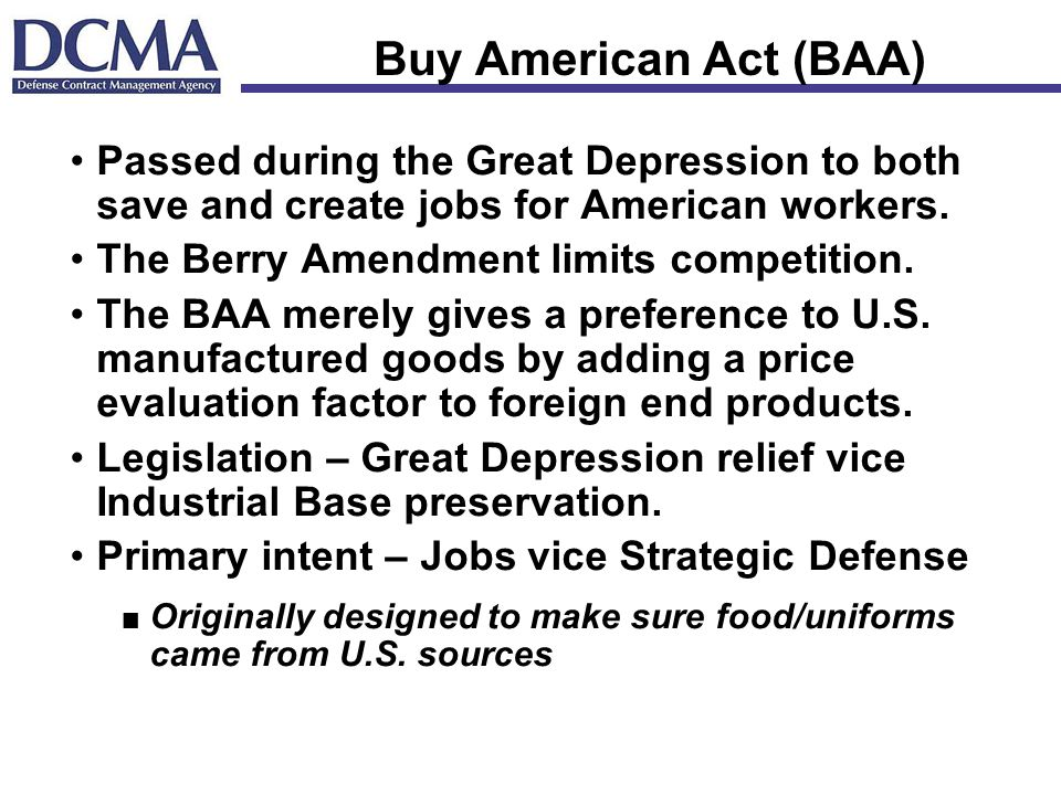 Buy American Act (BAA) Passed during the Great Depression to both save and create jobs for American workers.