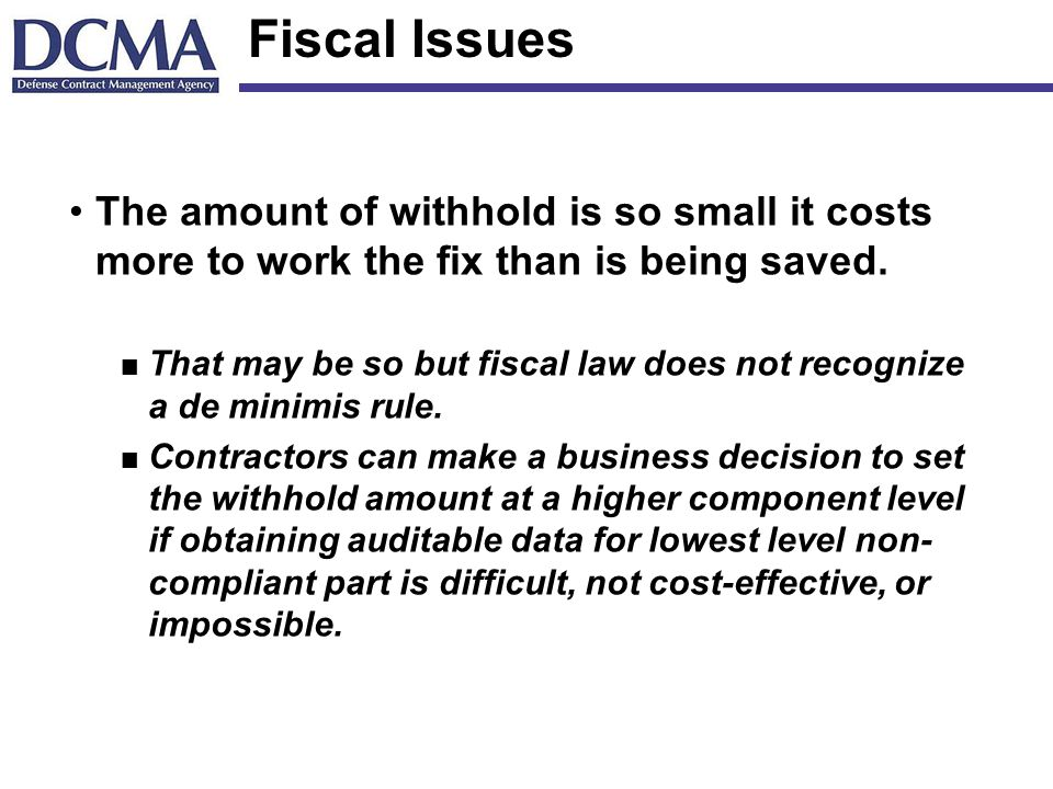 Fiscal Issues The amount of withhold is so small it costs more to work the fix than is being saved.