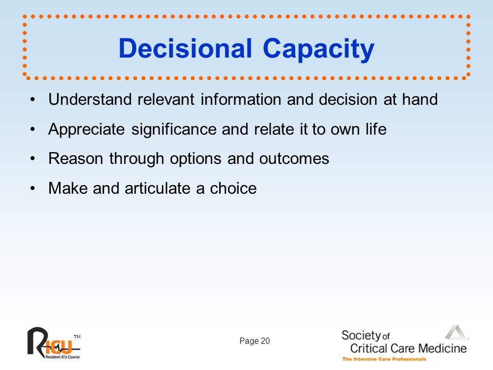 Decisional Capacity Understand relevant information and decision at hand. Appreciate significance and relate it to own life.