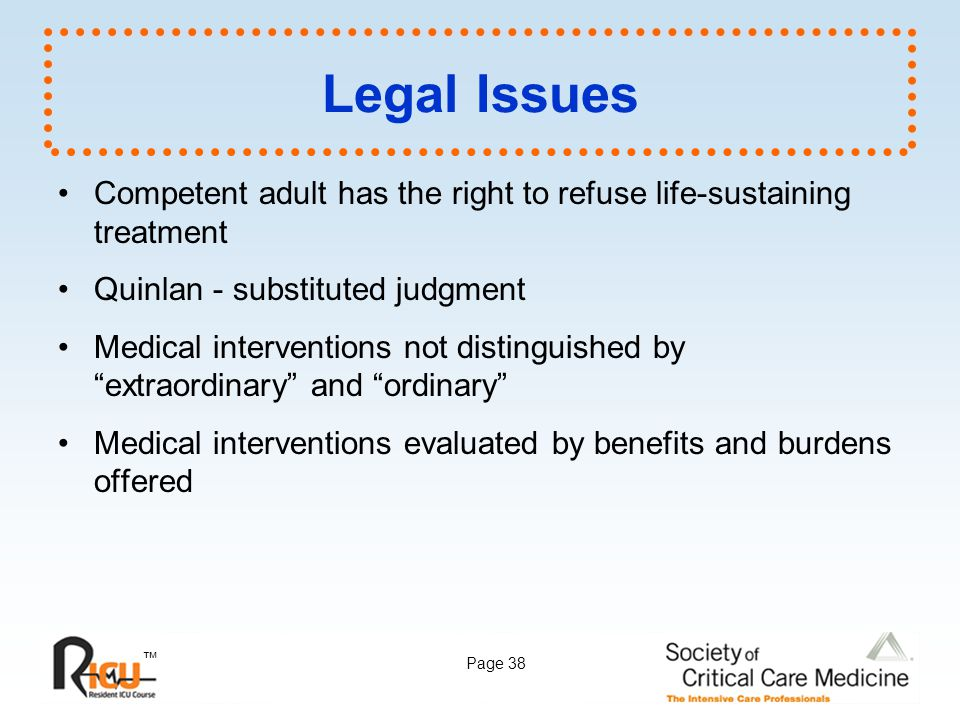Legal Issues Competent adult has the right to refuse life-sustaining treatment. Quinlan - substituted judgment.