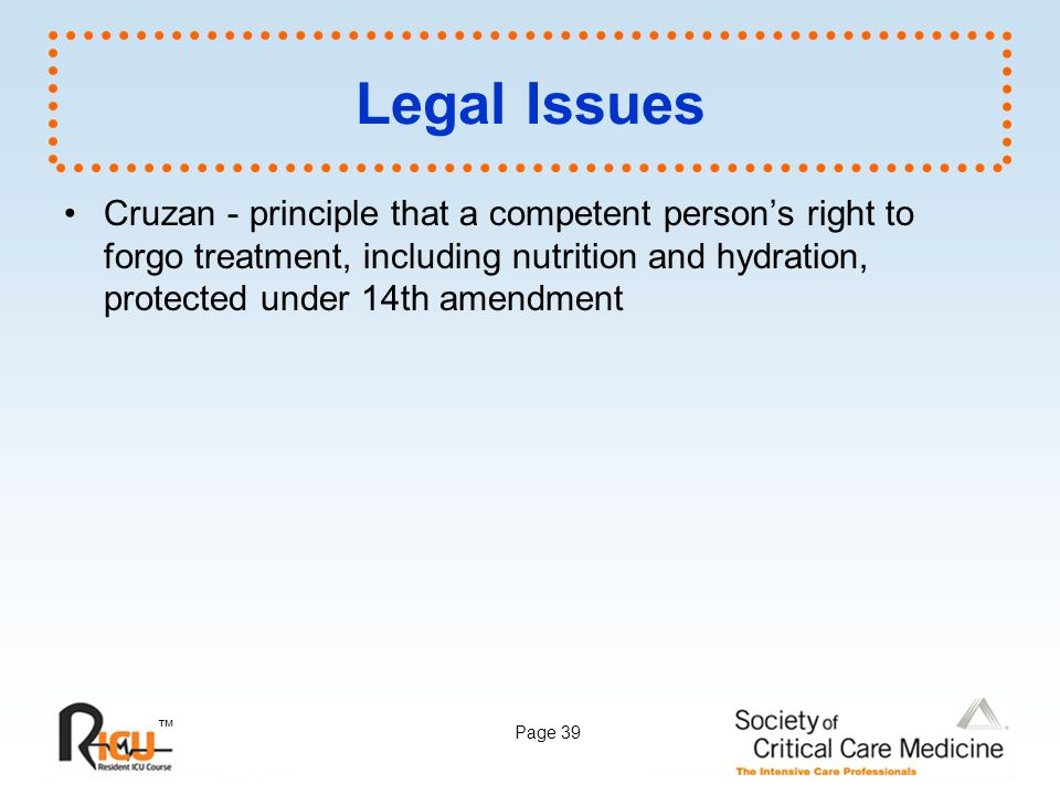Legal Issues Cruzan - principle that a competent person's right to forgo treatment, including nutrition and hydration, protected under 14th amendment.