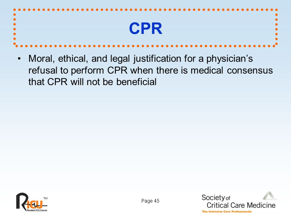 CPR Moral, ethical, and legal justification for a physician's refusal to perform CPR when there is medical consensus that CPR will not be beneficial.