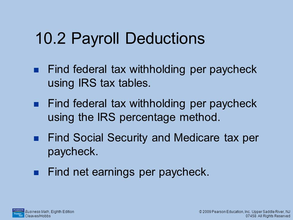 10.2 Payroll Deductions Find federal tax withholding per paycheck using IRS tax tables.
