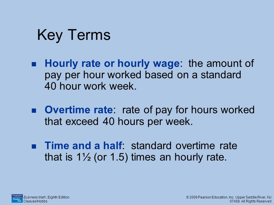 Key Terms Hourly rate or hourly wage: the amount of pay per hour worked based on a standard 40 hour work week.