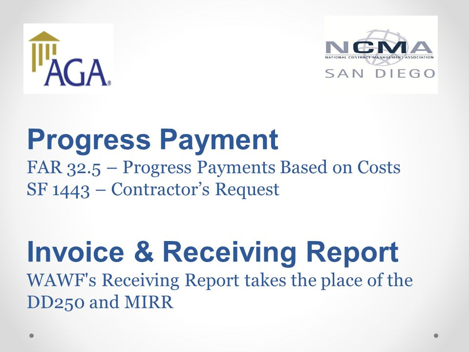 Progress Payment FAR 32.5 – Progress Payments Based on Costs SF 1443 – Contractor's Request Invoice & Receiving Report WAWF s Receiving Report takes the place of the DD250 and MIRR