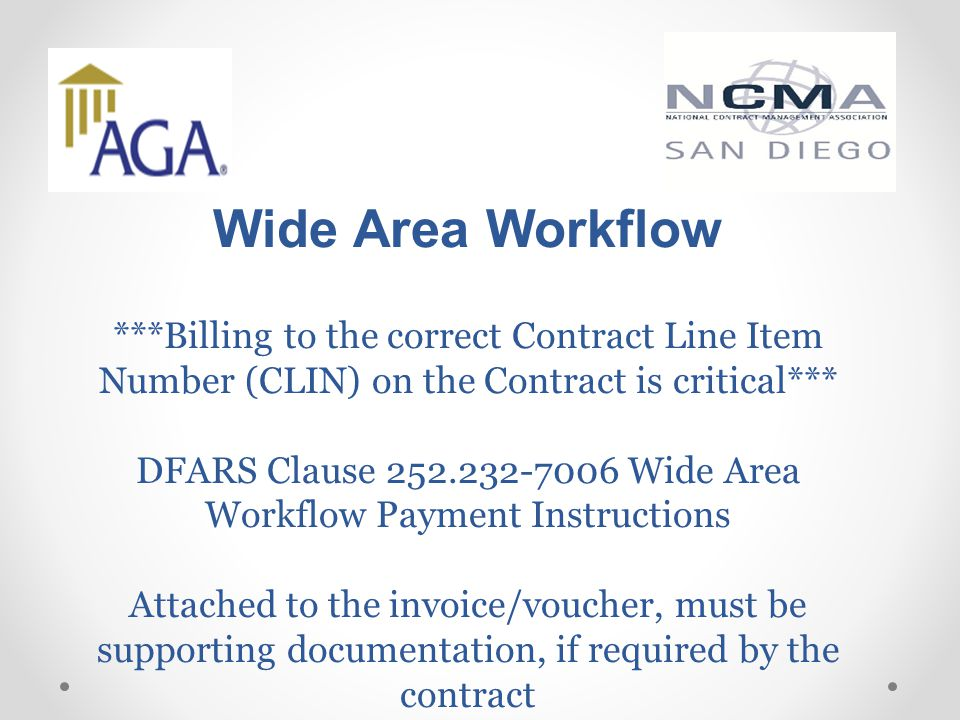 Wide Area Workflow ***Billing to the correct Contract Line Item Number (CLIN) on the Contract is critical*** DFARS Clause 252.232-7006 Wide Area Workflow Payment Instructions Attached to the invoice/voucher, must be supporting documentation, if required by the contract