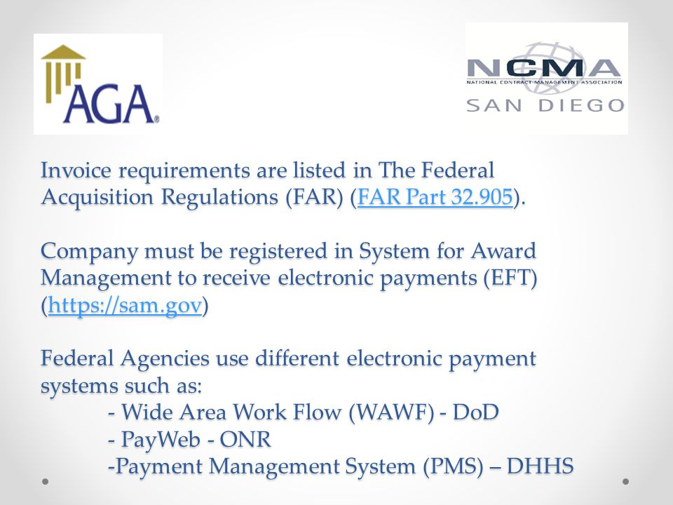 Invoice requirements are listed in The Federal Acquisition Regulations (FAR) (FAR Part 32.905). Company must be registered in System for Award Management to receive electronic payments (EFT) (https://sam.gov) Federal Agencies use different electronic payment systems such as: - Wide Area Work Flow (WAWF) - DoD - PayWeb - ONR -Payment Management System (PMS) – DHHS