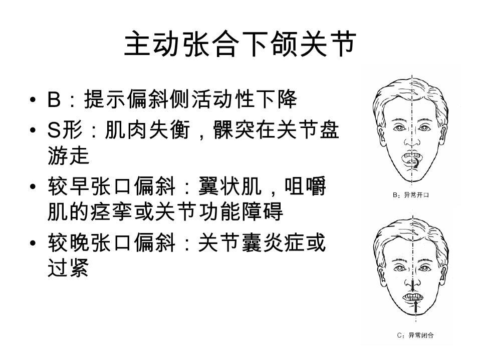 主动张合下颌关节 B:提示偏斜侧活动性下降 S形:肌肉失衡,髁突在关节盘游走 较早张口偏斜:翼状肌,咀嚼肌的痉挛或关节功能障碍