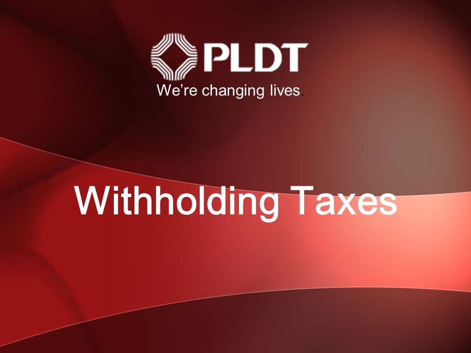 We're changing lives. Withholding Taxes 1 1