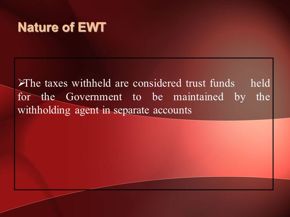 Nature of EWT The taxes withheld are considered trust funds held for the Government to be maintained by the withholding agent in separate accounts.