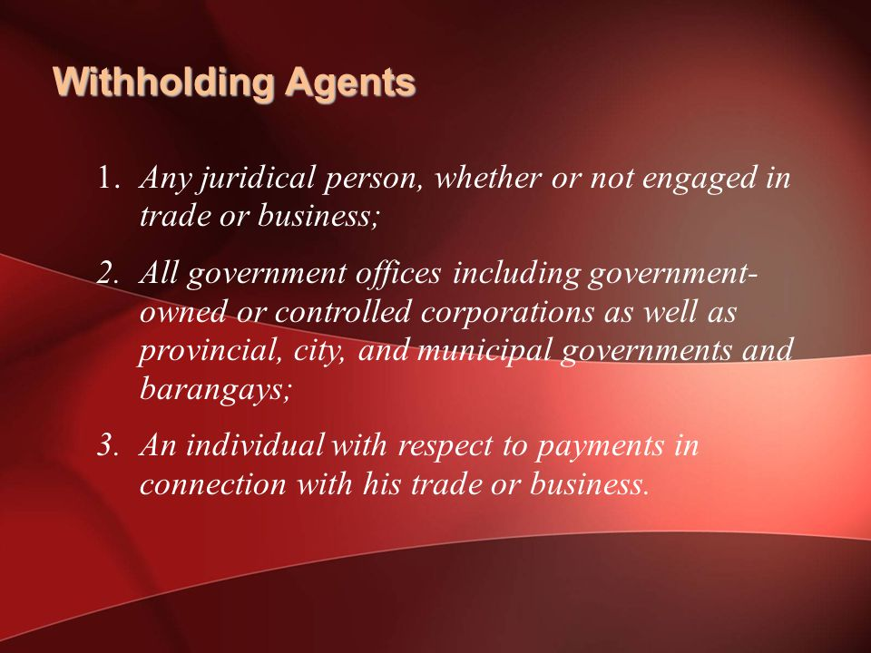Withholding Agents 1. Any juridical person, whether or not engaged in trade or business;