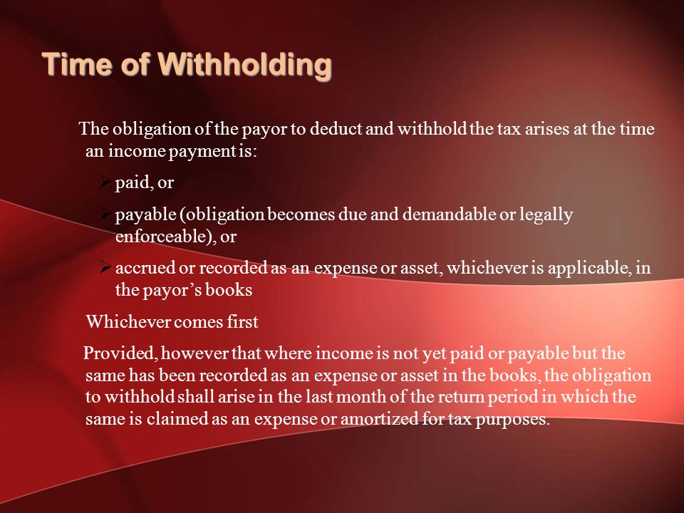Time of Withholding The obligation of the payor to deduct and withhold the tax arises at the time an income payment is: