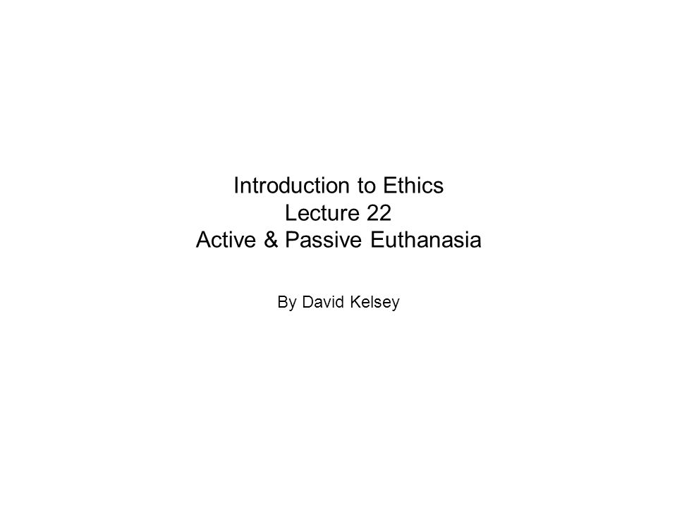 Introduction to Ethics Lecture 22 Active & Passive Euthanasia