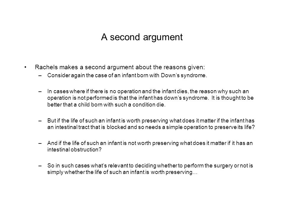 A second argument Rachels makes a second argument about the reasons given: Consider again the case of an infant born with Down's syndrome.
