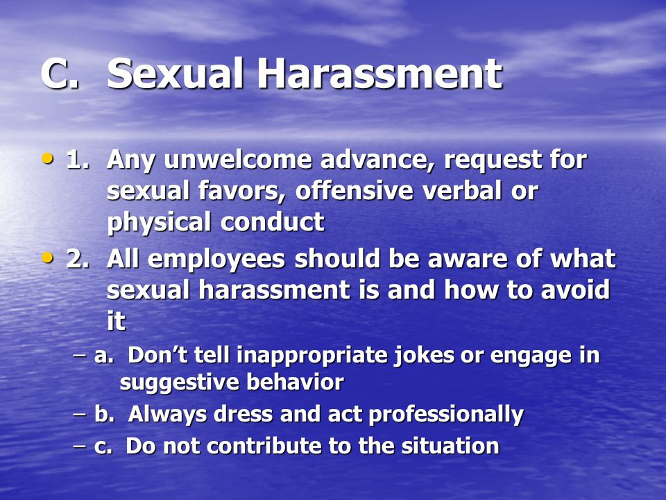 C. Sexual Harassment 1. Any unwelcome advance, request for sexual favors, offensive verbal or physical conduct.