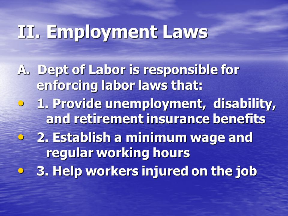 II. Employment Laws A. Dept of Labor is responsible for enforcing labor laws that: