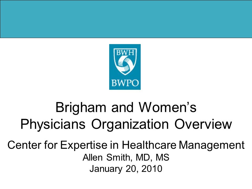 Brigham and Women's Physicians Organization Overview Center for Expertise in Healthcare Management Allen Smith, MD, MS January 20, 2010