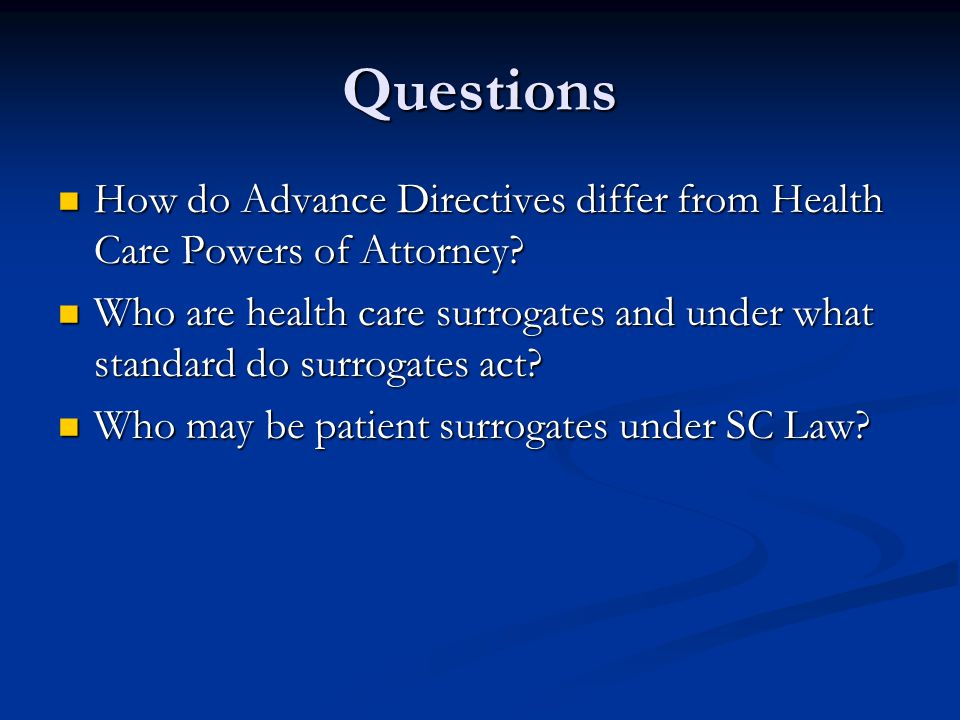 Questions How do Advance Directives differ from Health Care Powers of Attorney