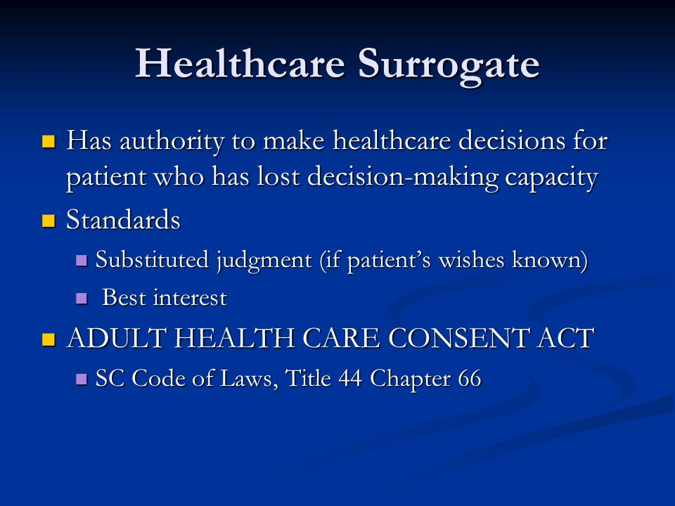 Healthcare Surrogate Has authority to make healthcare decisions for patient who has lost decision-making capacity.