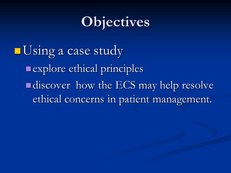Objectives Using a case study explore ethical principles