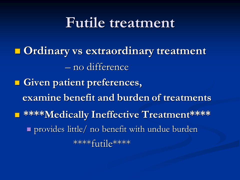 Futile treatment Ordinary vs extraordinary treatment – no difference