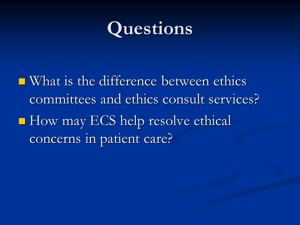 Questions What is the difference between ethics committees and ethics consult services.