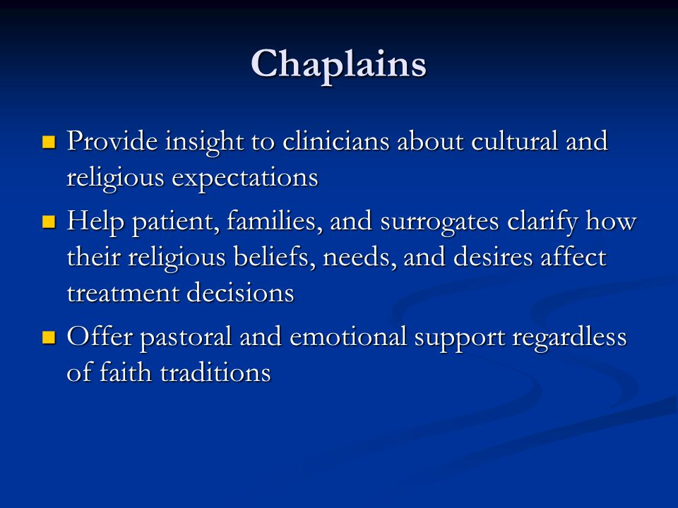 Chaplains Provide insight to clinicians about cultural and religious expectations.