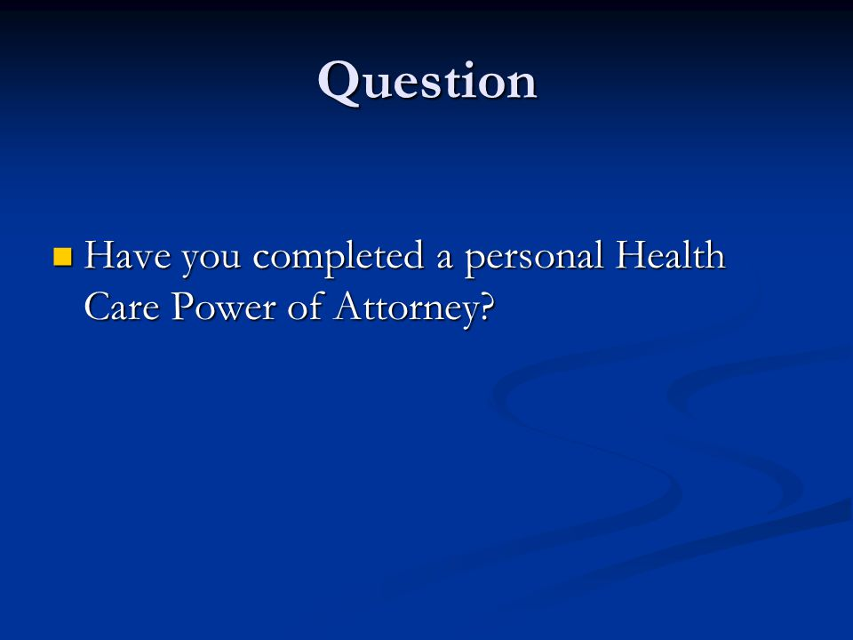 Question Have you completed a personal Health Care Power of Attorney