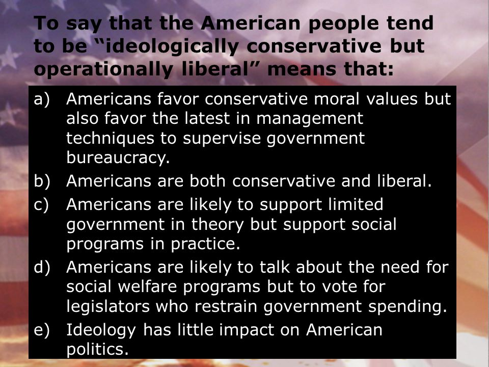 To say that the American people tend to be ideologically conservative but operationally liberal means that: