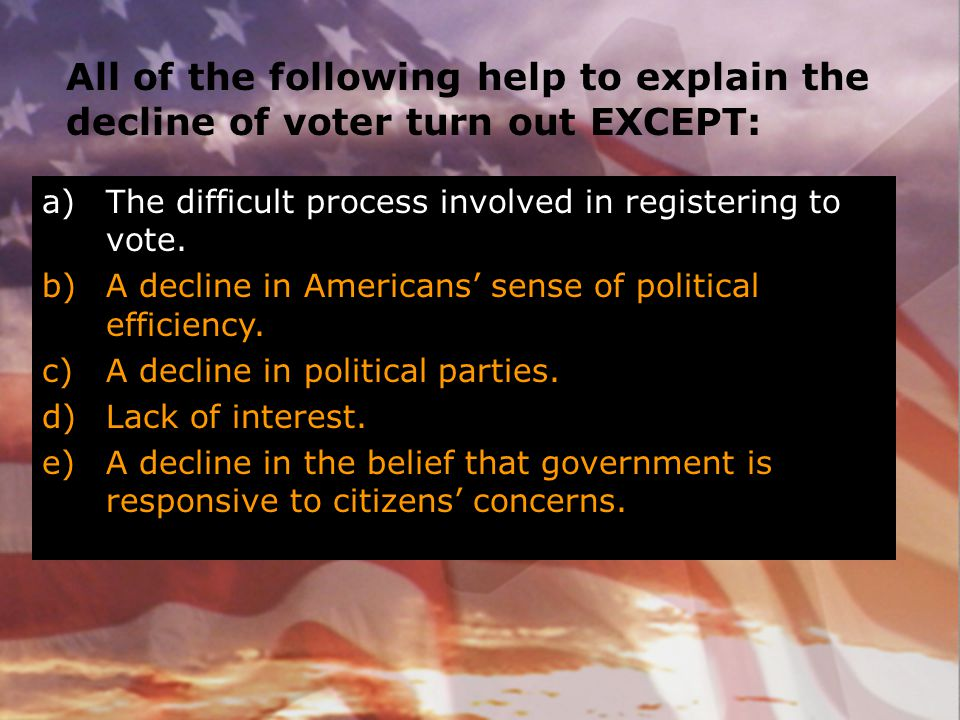All of the following help to explain the decline of voter turn out EXCEPT: