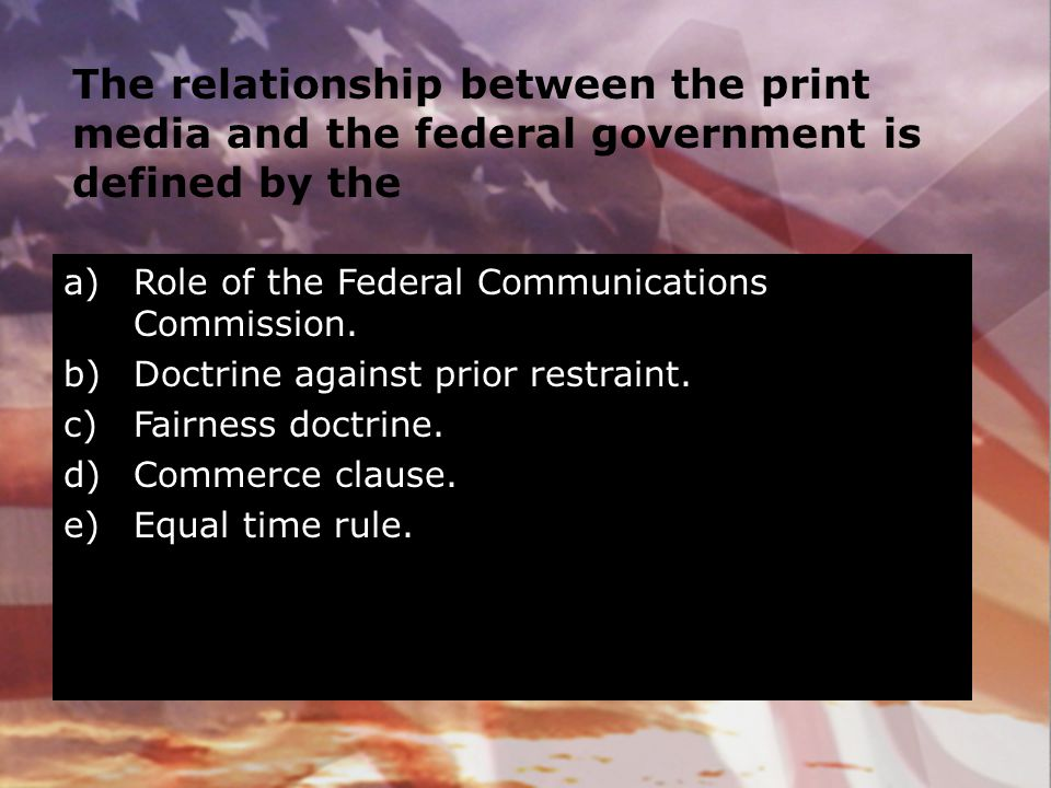 The relationship between the print media and the federal government is defined by the