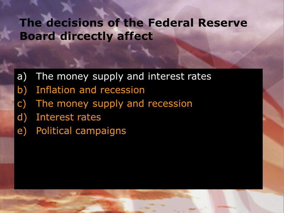 The decisions of the Federal Reserve Board dircectly affect
